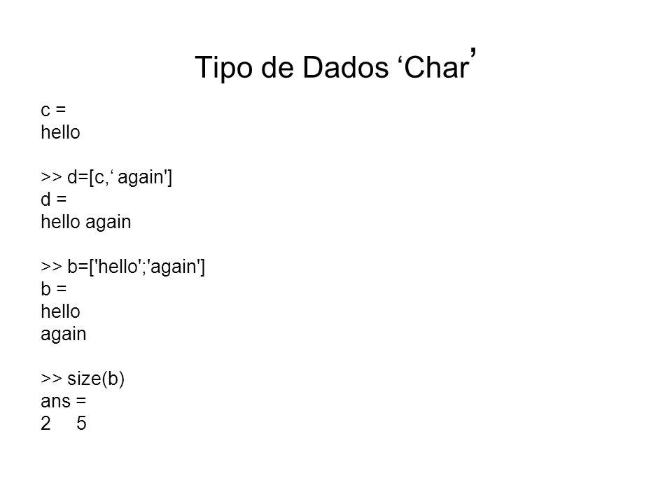 Tipo de Dados 'Char' c = hello >> d=[c,' again ] d = hello again
